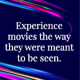 Experience movies the way they were meant to be seen